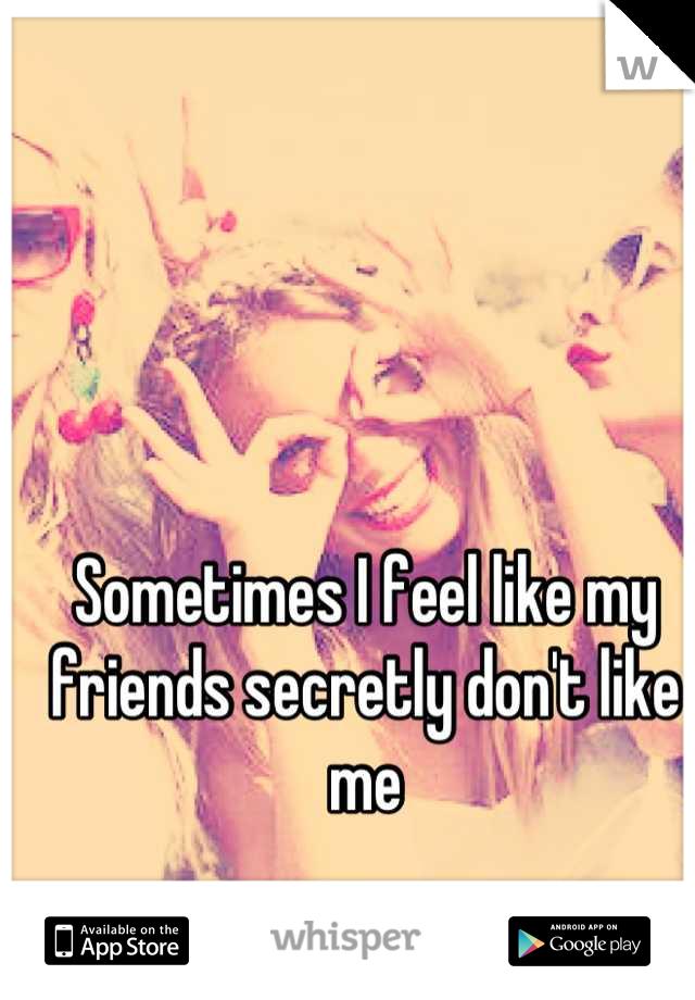 Sometimes I feel like my friends secretly don't like me