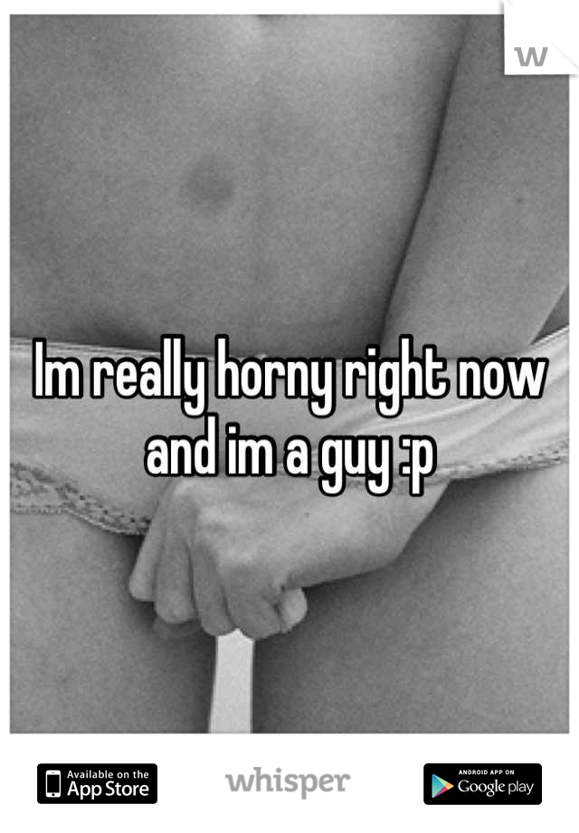 Im really horny right now and im a guy :p