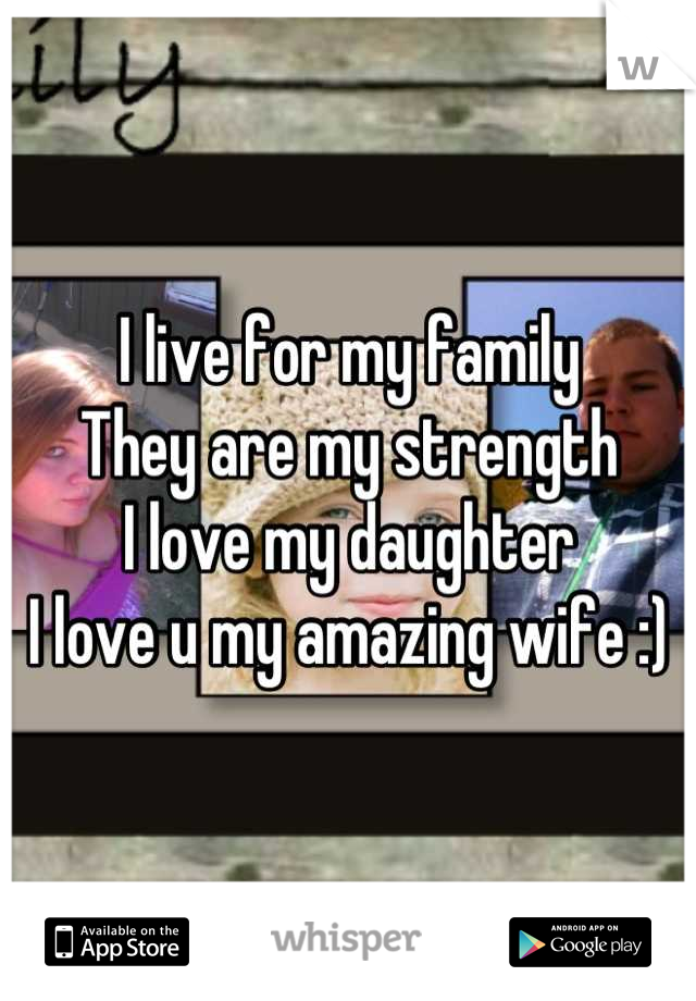 I live for my family  They are my strength  I love my daughter  I love u my amazing wife :)