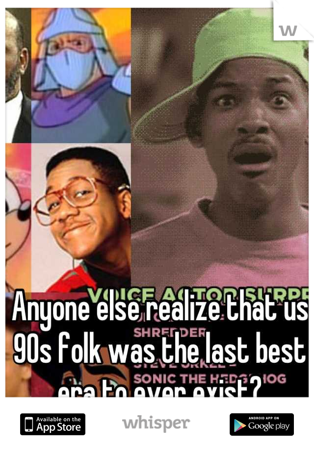 Anyone else realize that us 90s folk was the last best era to ever exist?