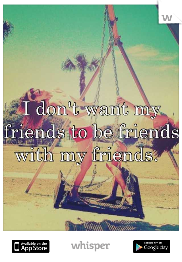 I don't want my friends to be friends with my friends.