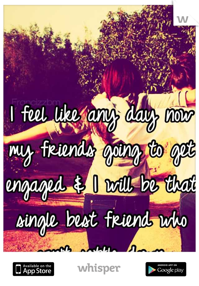 I feel like any day now my friends going to get engaged & I will be that single best friend who can't settle down.