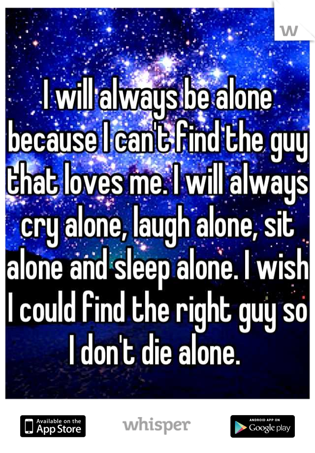 I will always be alone because I can't find the guy that loves me. I will always cry alone, laugh alone, sit alone and sleep alone. I wish I could find the right guy so I don't die alone.