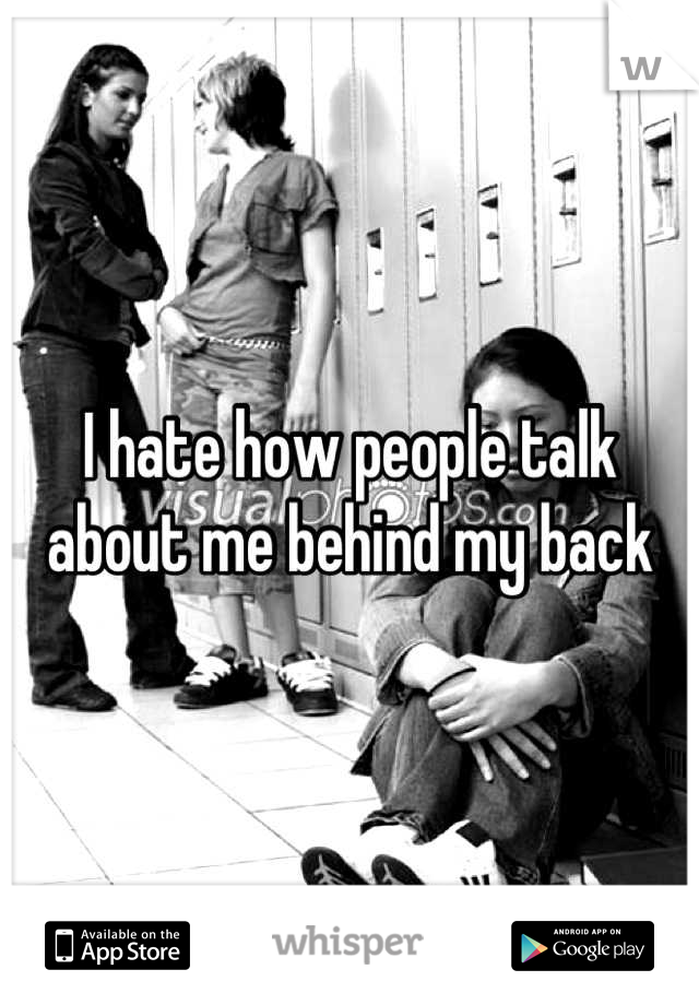 I hate how people talk about me behind my back