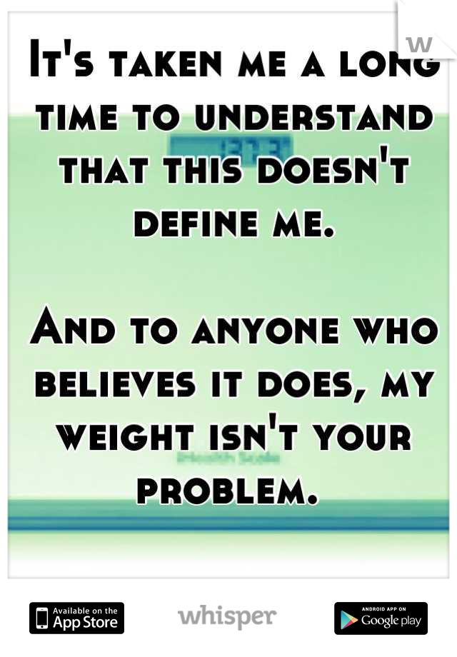 It's taken me a long time to understand that this doesn't define me.   And to anyone who believes it does, my weight isn't your problem.