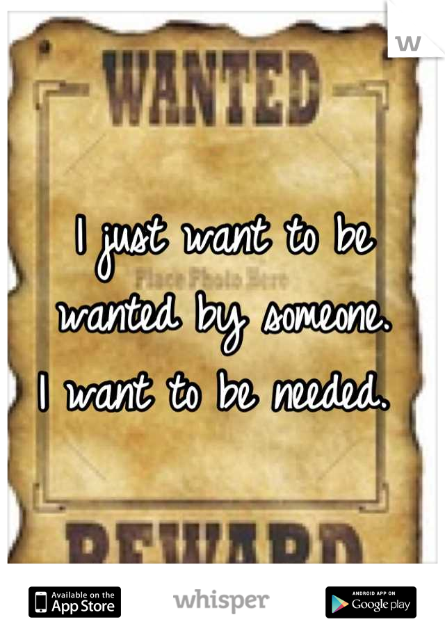 I just want to be wanted by someone.           I want to be needed.