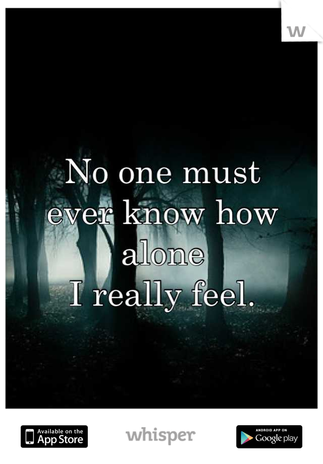 No one must  ever know how  alone  I really feel.