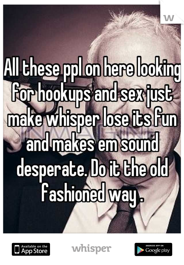 All these ppl on here looking for hookups and sex just make whisper lose its fun and makes em sound desperate. Do it the old fashioned way .