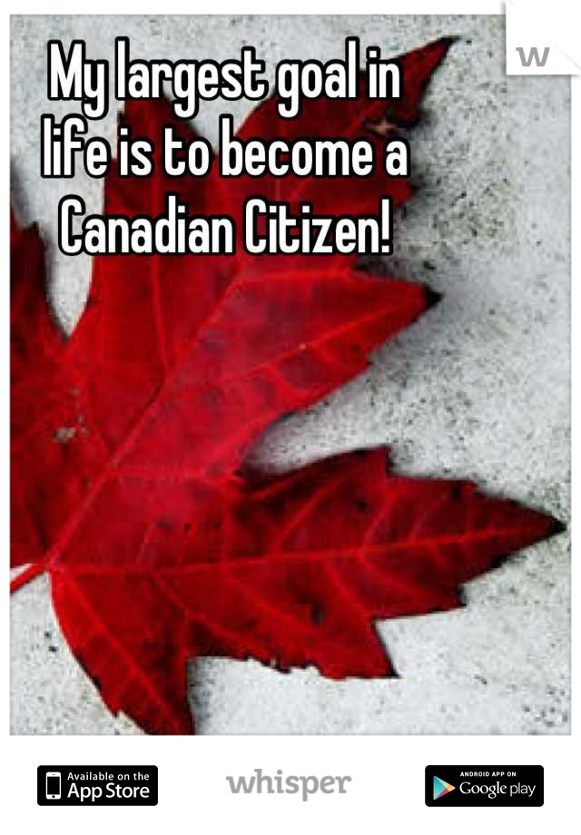 My largest goal in  life is to become a Canadian Citizen!