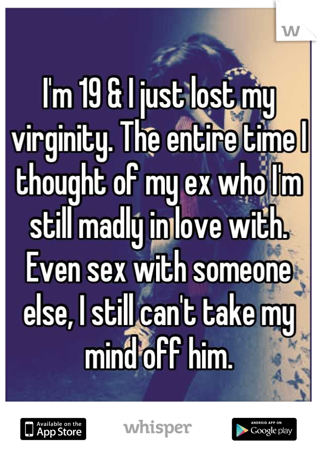 I'm 19 & I just lost my virginity. The entire time I thought of my ex who I'm still madly in love with.  Even sex with someone else, I still can't take my mind off him.