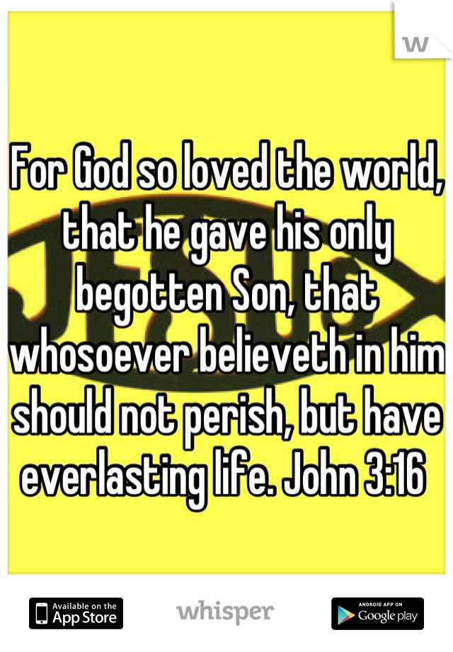For God so loved the world, that he gave his only begotten Son, that whosoever believeth in him should not perish, but have everlasting life. John 3:16