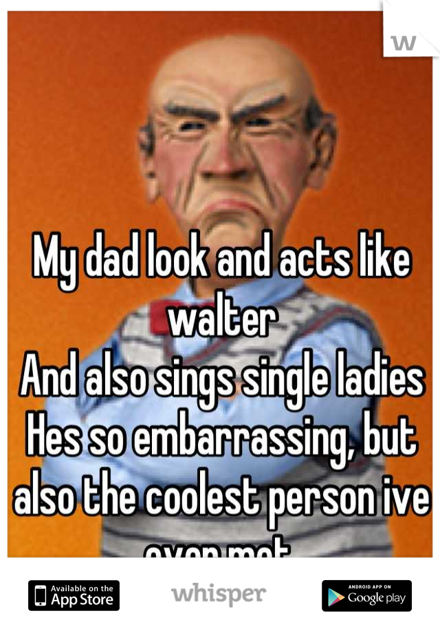 My dad look and acts like walter And also sings single ladies Hes so embarrassing, but also the coolest person ive ever met.