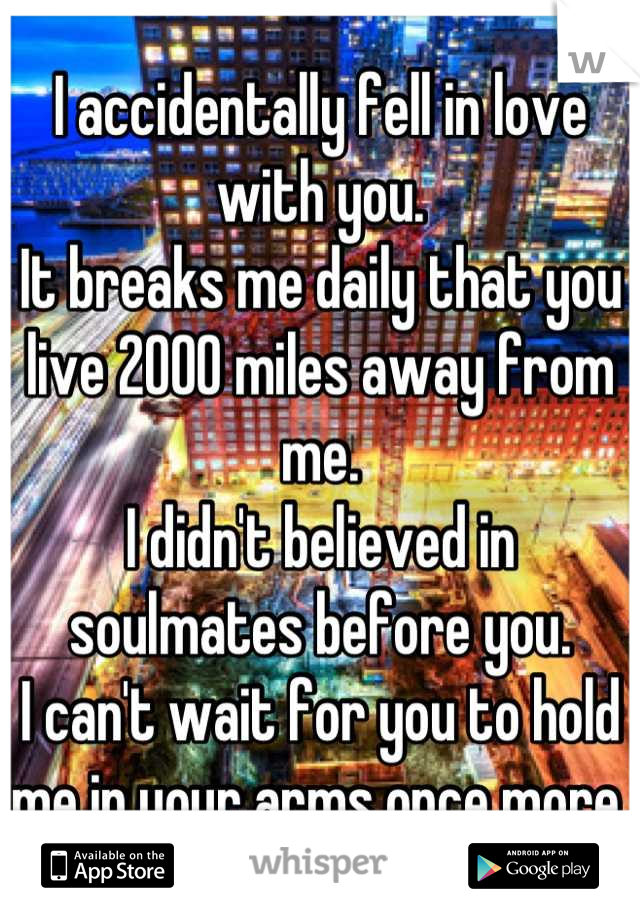 I accidentally fell in love with you.  It breaks me daily that you live 2000 miles away from me.  I didn't believed in soulmates before you.    I can't wait for you to hold me in your arms once more.