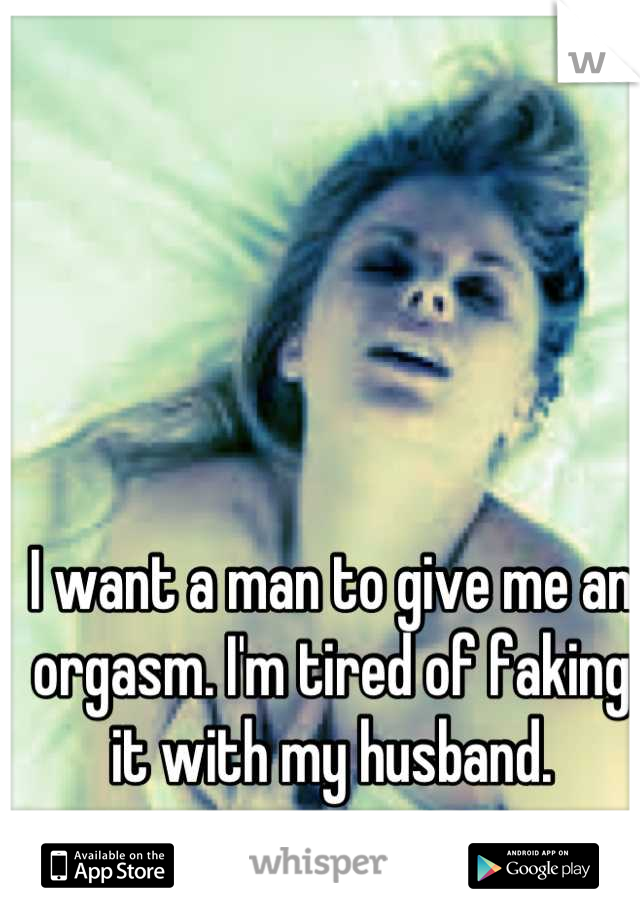 I want a man to give me an orgasm. I'm tired of faking it with my husband.