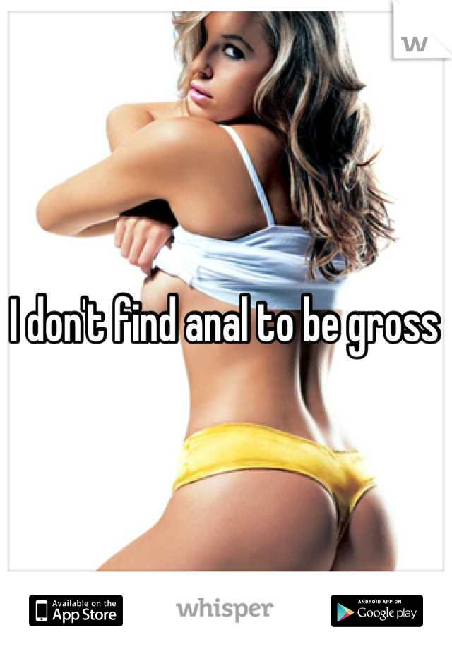 I don't find anal to be gross