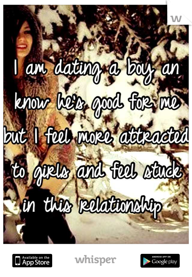 I am dating a boy an know he's good for me but I feel more attracted to girls and feel stuck in this relationship