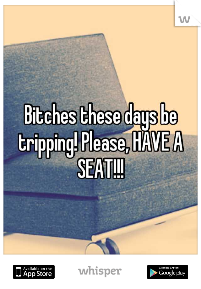 Bitches these days be tripping! Please, HAVE A SEAT!!!