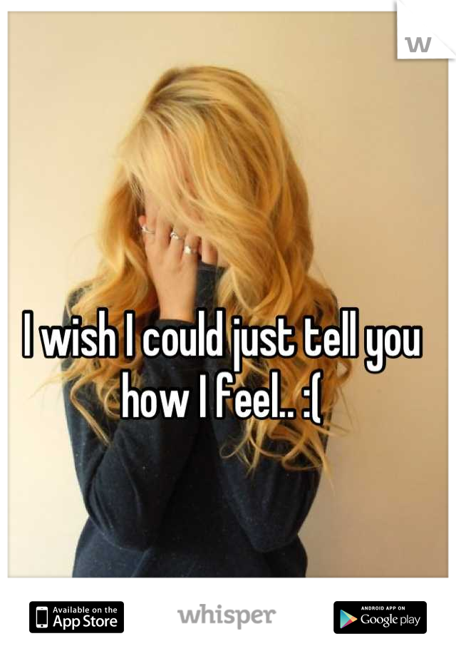 I wish I could just tell you how I feel.. :(