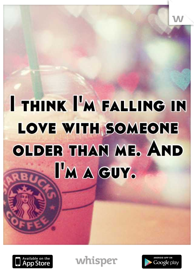 I think I'm falling in love with someone older than me. And I'm a guy.