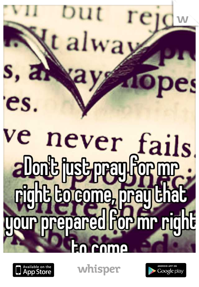 Don't just pray for mr right to come, pray that your prepared for mr right to come.
