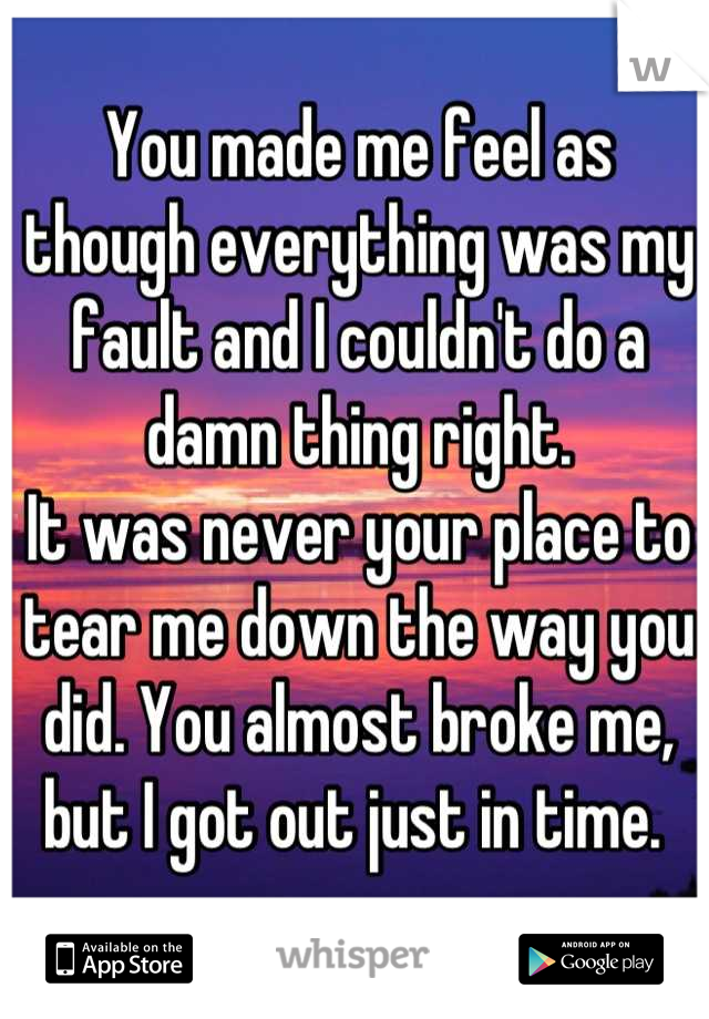 You made me feel as though everything was my fault and I couldn't do a damn thing right. It was never your place to tear me down the way you did. You almost broke me, but I got out just in time.