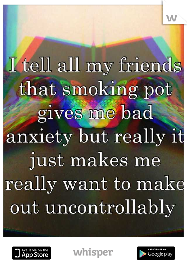 I tell all my friends that smoking pot gives me bad anxiety but really it just makes me really want to make out uncontrollably