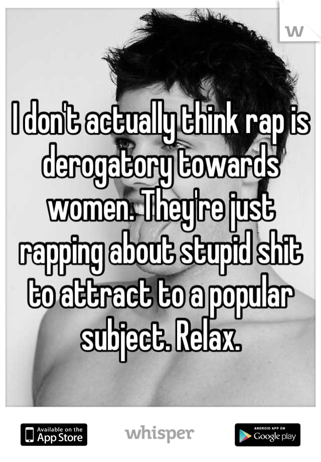 I don't actually think rap is derogatory towards women. They're just rapping about stupid shit to attract to a popular subject. Relax.