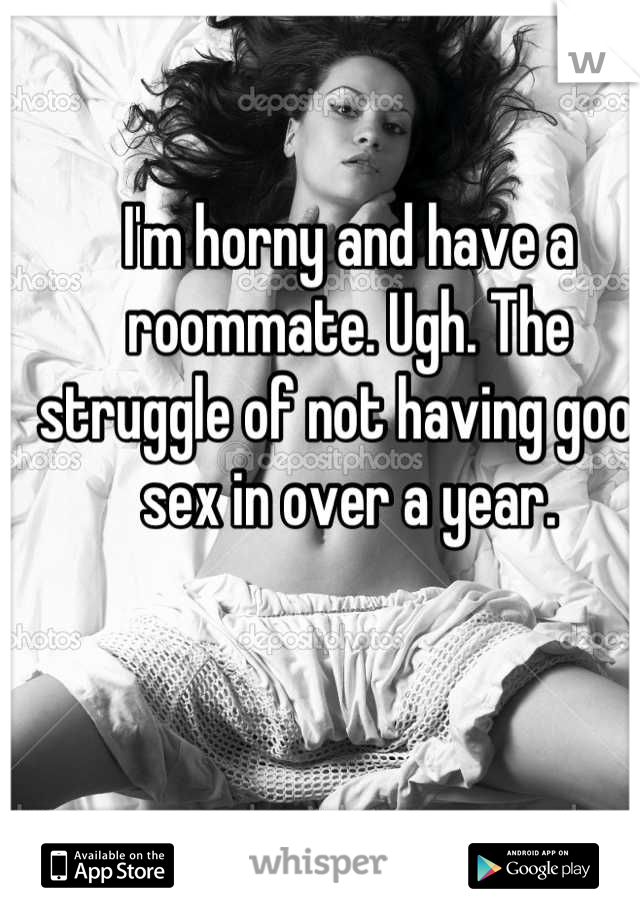 I'm horny and have a roommate. Ugh. The struggle of not having good sex in over a year.