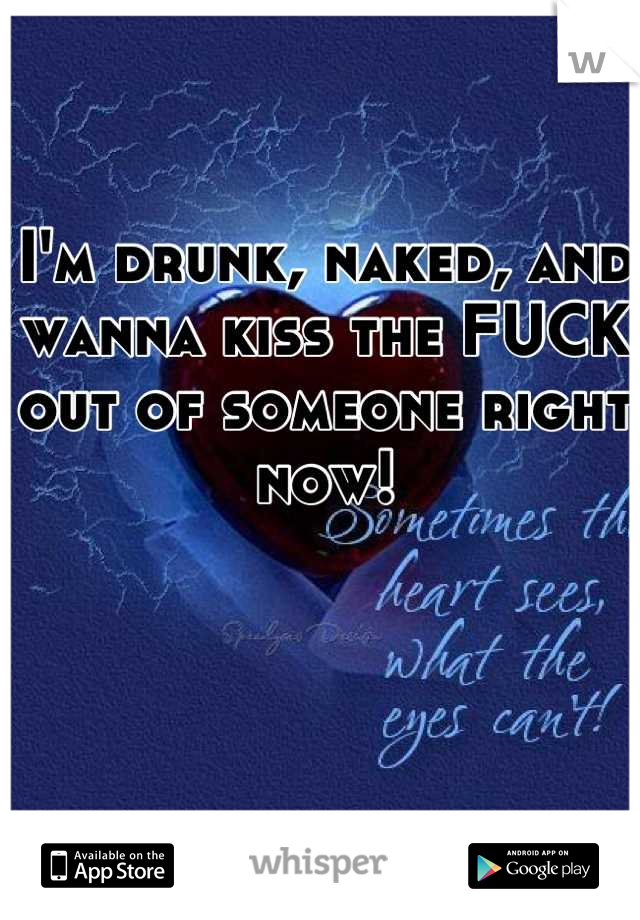 I'm drunk, naked, and wanna kiss the FUCK out of someone right now!