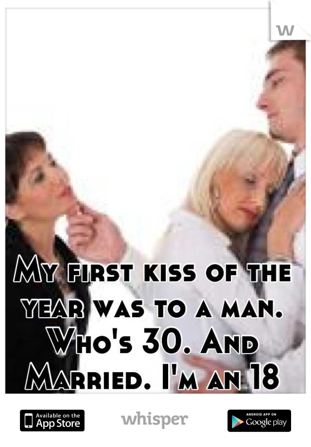 My first kiss of the year was to a man. Who's 30. And Married. I'm an 18 year old single girl