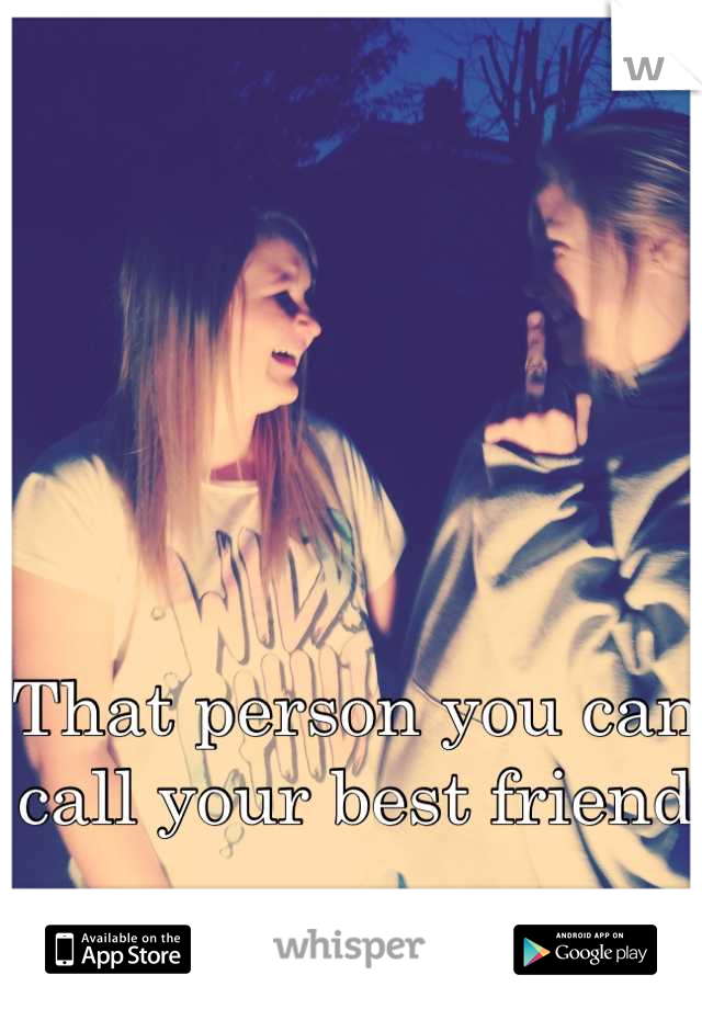 That person you can call your best friend