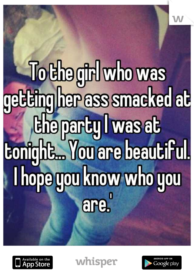 To the girl who was getting her ass smacked at the party I was at tonight... You are beautiful. I hope you know who you are.'