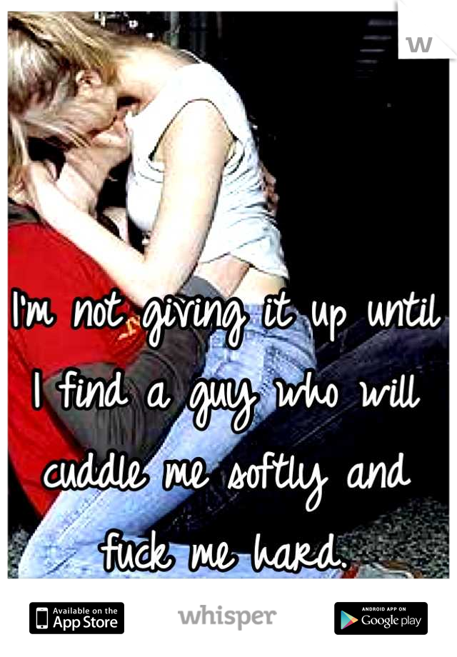 I'm not giving it up until I find a guy who will cuddle me softly and fuck me hard.