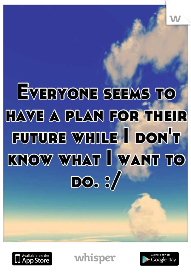 Everyone seems to have a plan for their future while I don't know what I want to do. :/