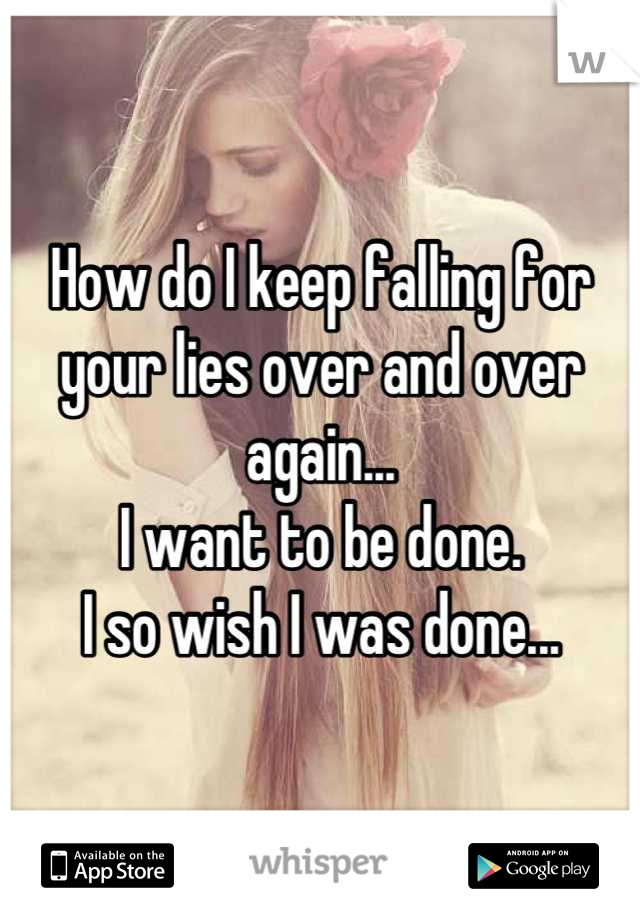 How do I keep falling for your lies over and over again... I want to be done. I so wish I was done...