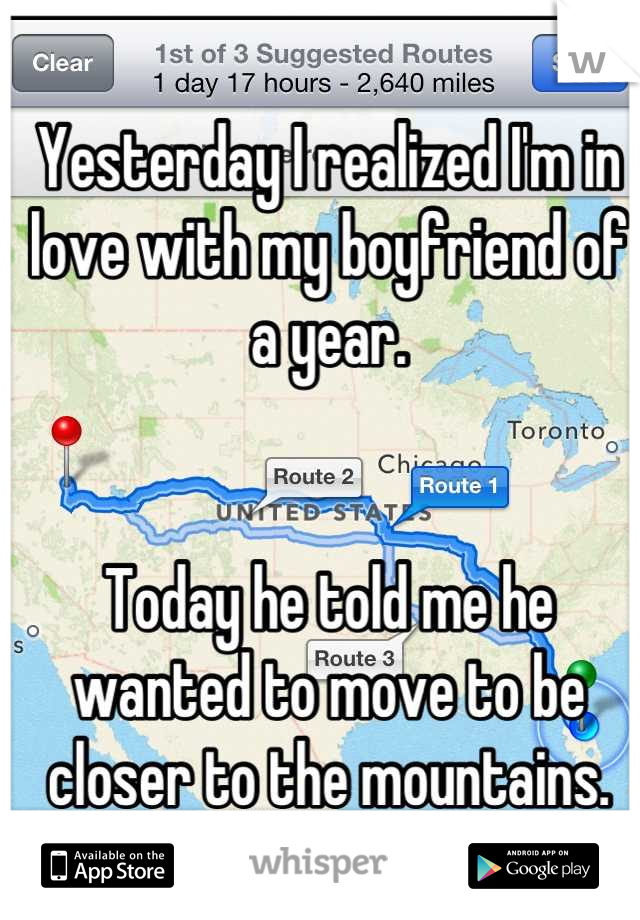Yesterday I realized I'm in love with my boyfriend of a year.   Today he told me he wanted to move to be closer to the mountains.  I'm devastated.