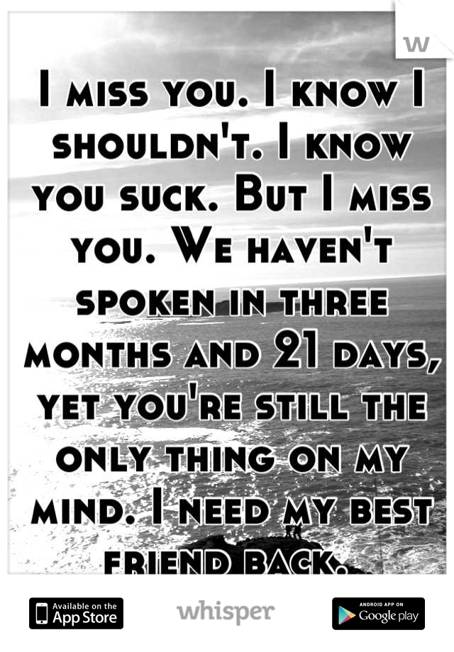 I miss you. I know I shouldn't. I know you suck. But I miss you. We haven't spoken in three months and 21 days, yet you're still the only thing on my mind. I need my best friend back.