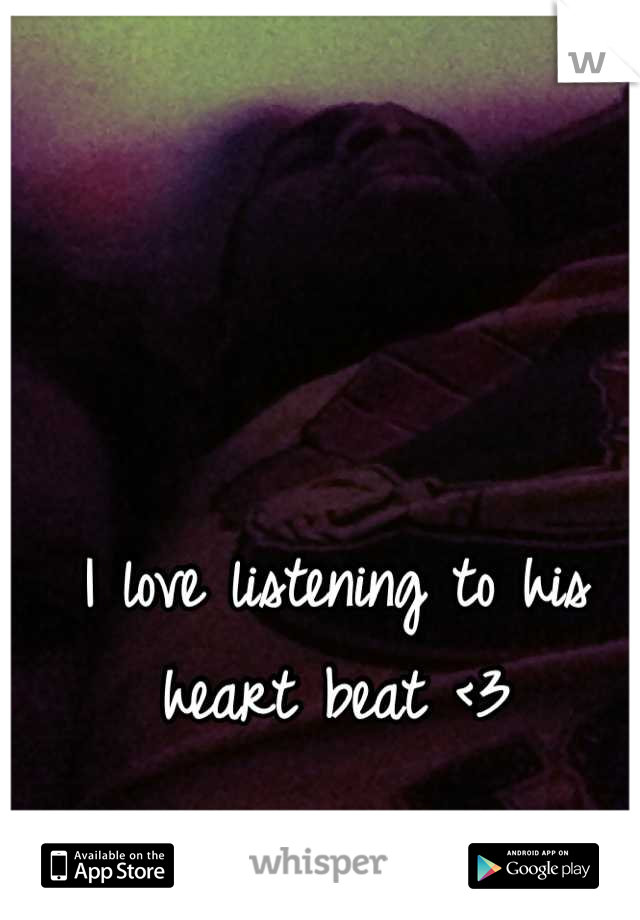 I love listening to his heart beat <3