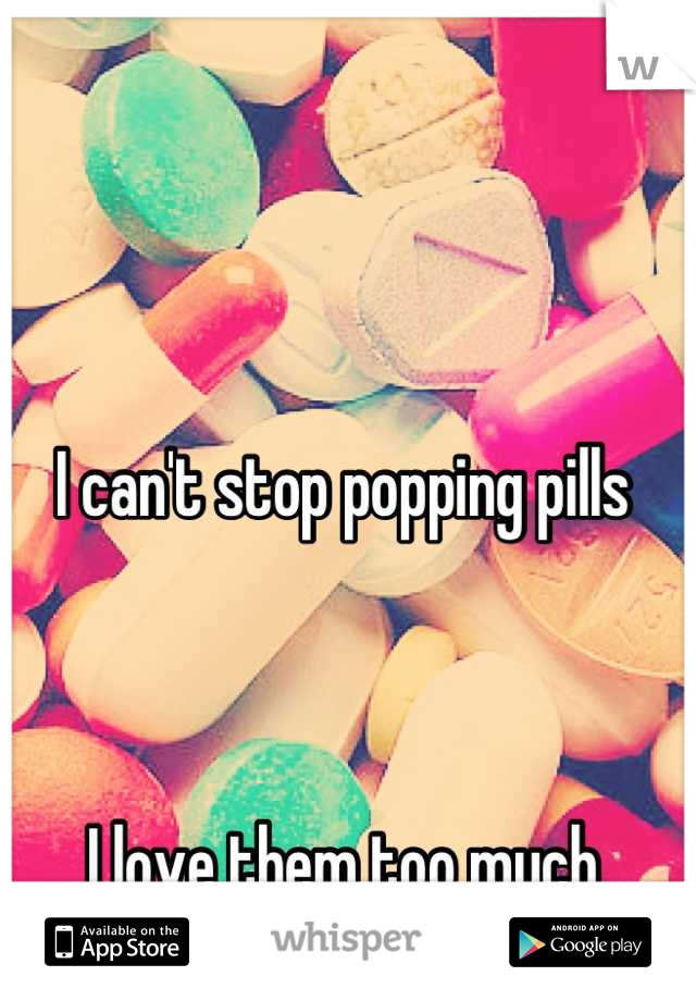 I can't stop popping pills    I love them too much