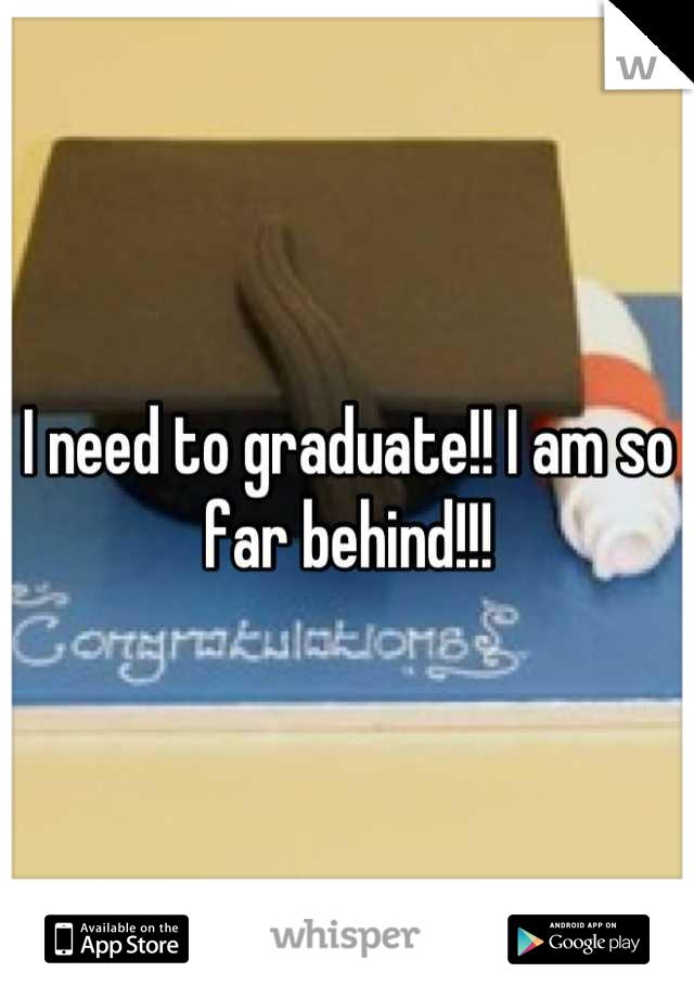 I need to graduate!! I am so far behind!!!