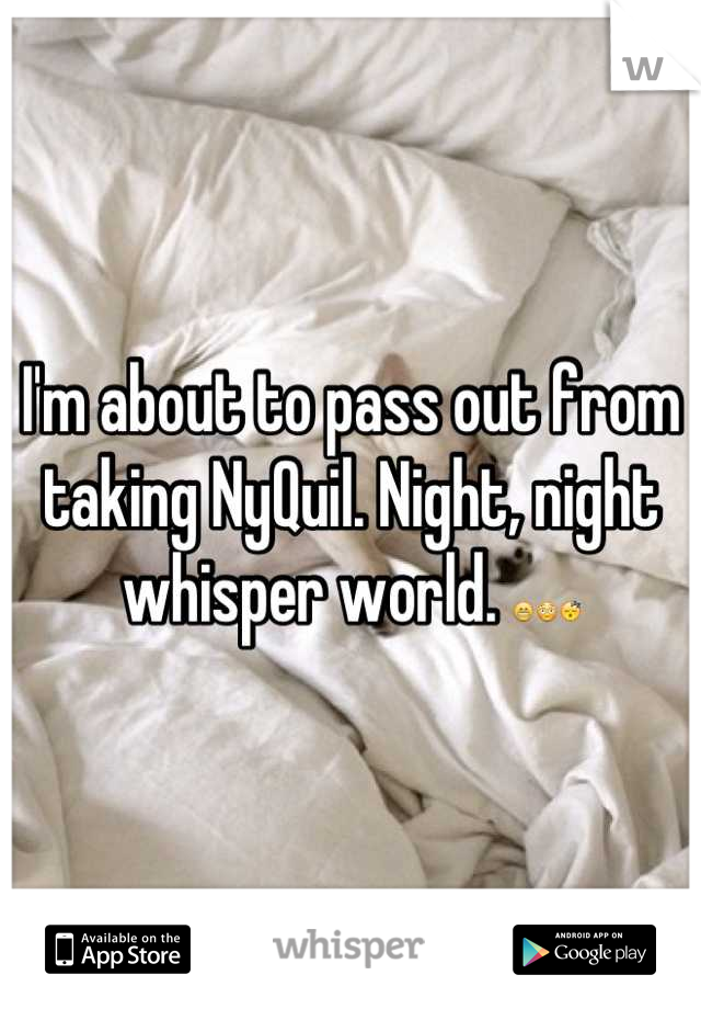 I'm about to pass out from taking NyQuil. Night, night whisper world. 😁😳😴