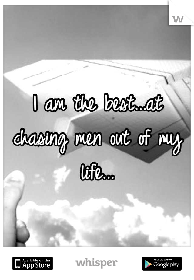 I am the best...at chasing men out of my life...