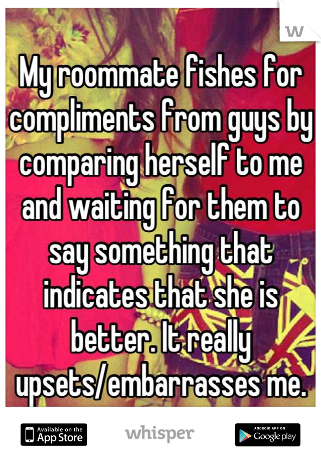 My roommate fishes for compliments from guys by comparing herself to me and waiting for them to say something that indicates that she is better. It really upsets/embarrasses me.