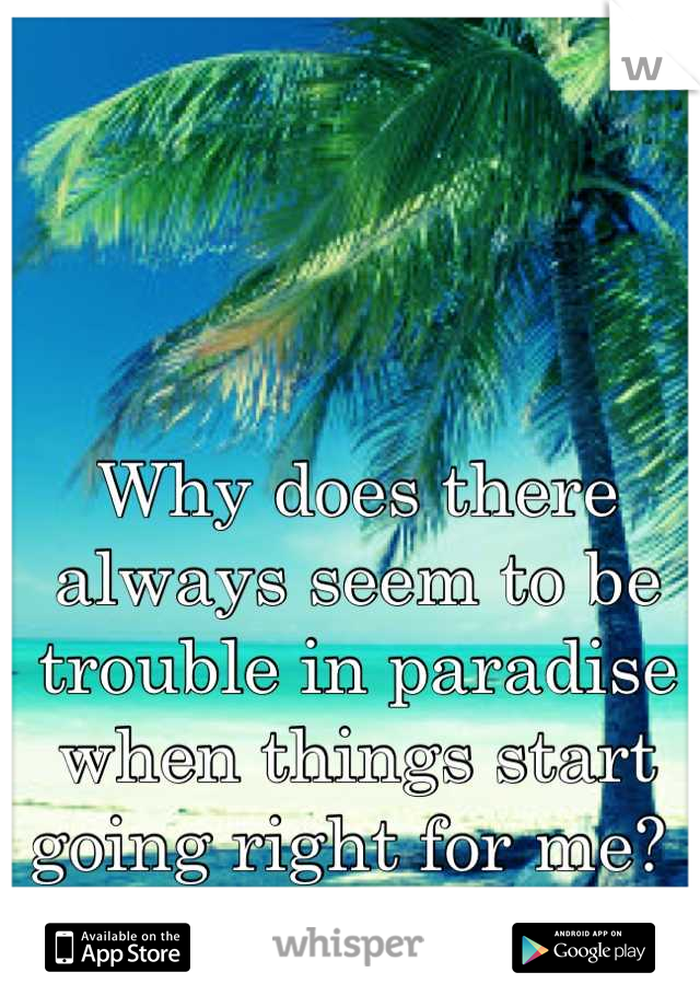 Why does there always seem to be trouble in paradise when things start going right for me?