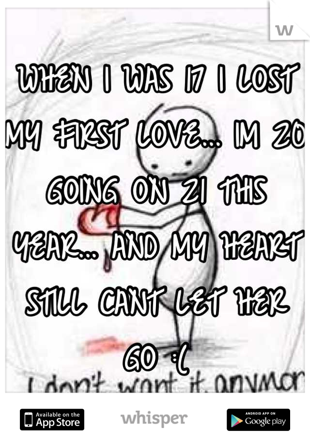 WHEN I WAS 17 I LOST MY FIRST LOVE... IM 20 GOING ON 21 THIS YEAR... AND MY HEART STILL CANT LET HER GO :(