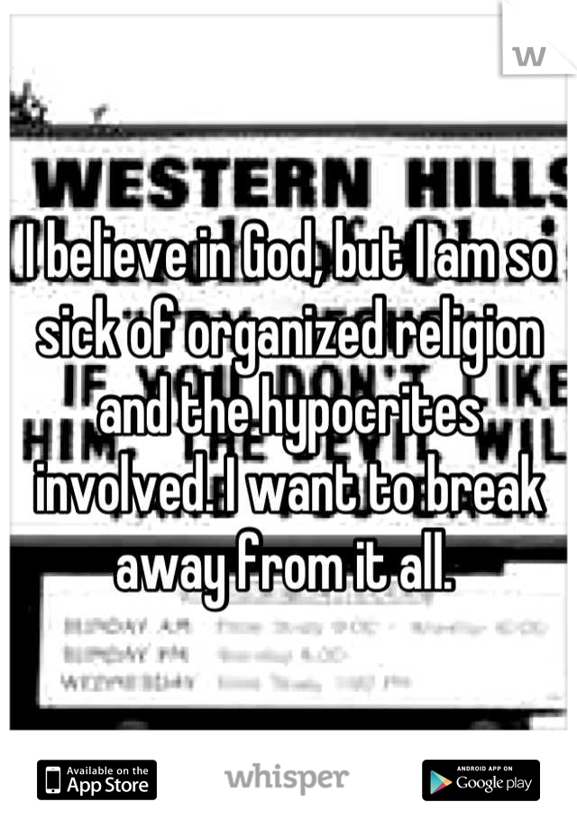 I believe in God, but I am so sick of organized religion and the hypocrites involved. I want to break away from it all.