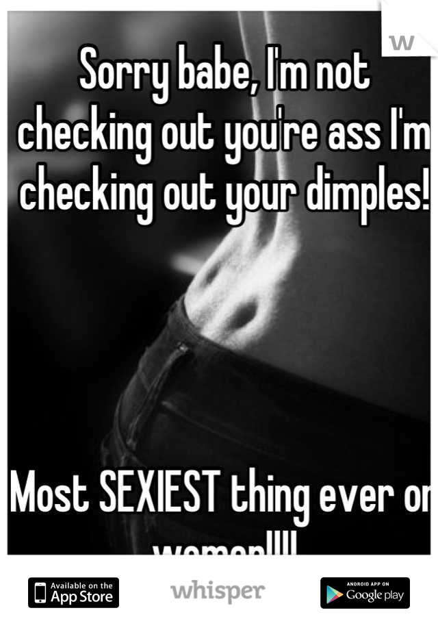 Sorry babe, I'm not checking out you're ass I'm checking out your dimples!      Most SEXIEST thing ever on women!!!!