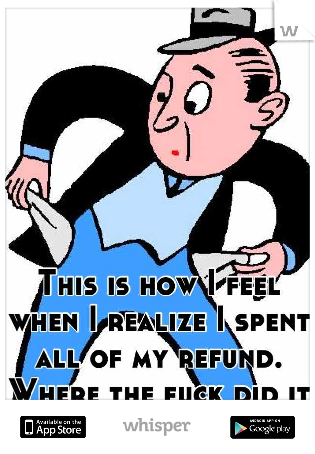 This is how I feel when I realize I spent all of my refund. Where the fuck did it all go?!