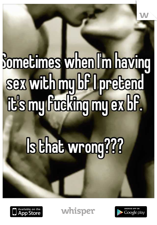 Sometimes when I'm having sex with my bf I pretend it's my fucking my ex bf.   Is that wrong???