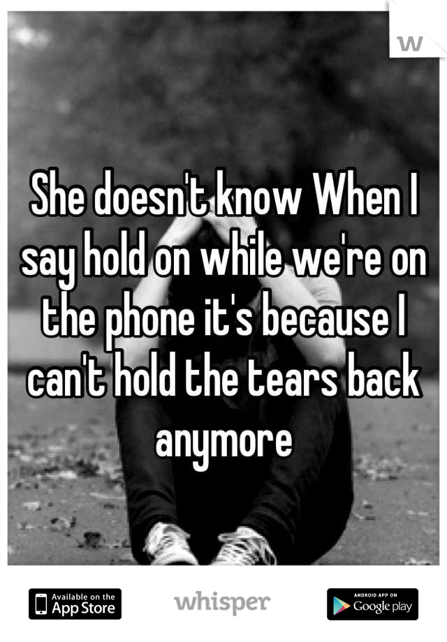 She doesn't know When I say hold on while we're on the phone it's because I can't hold the tears back anymore